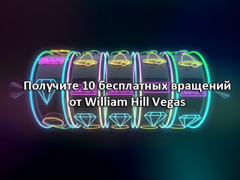 Получите 10 бесплатных вращений от William Hill Vegas